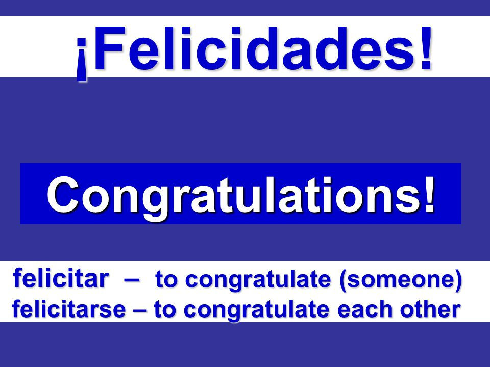 ¡Felicidades! ¡Felicidades! Congratulations! felicitar – to congratulate (someone) felicitarse – to congratulate each other