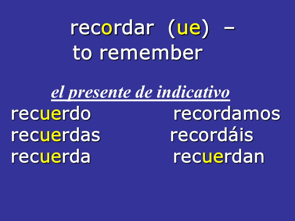 recordar (ue) – recordar (ue) – to remember to remember el presente de indicativo recuerdo recordamos recuerdas recordáis recuerda recuerdan