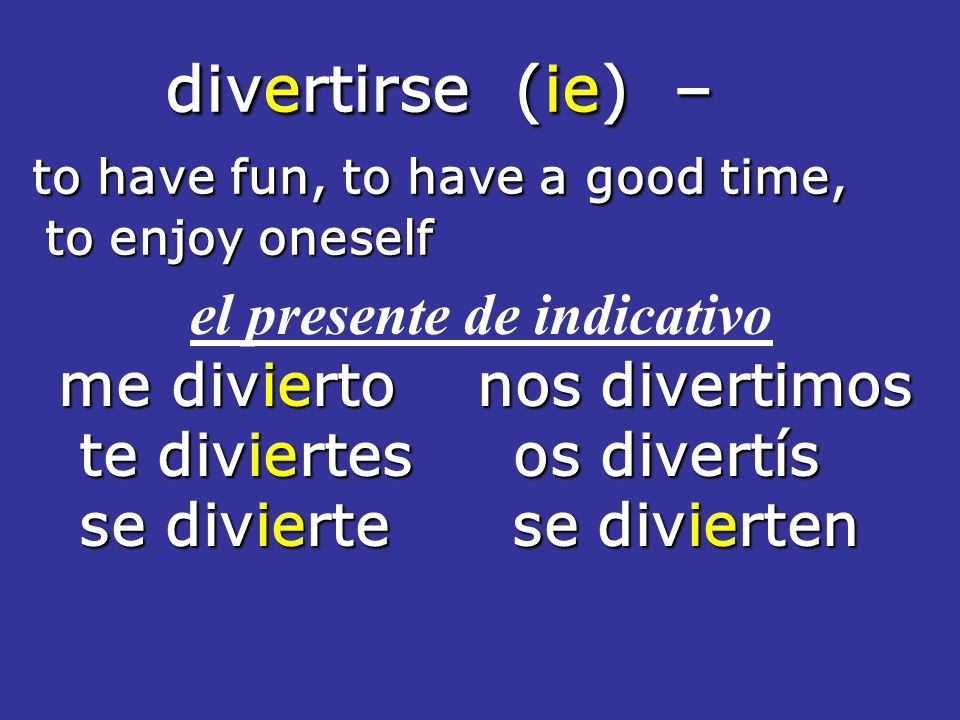 divertirse (ie) – divertirse (ie) – to have fun, to have a good time, to have fun, to have a good time, to enjoy oneself to enjoy oneself el presente