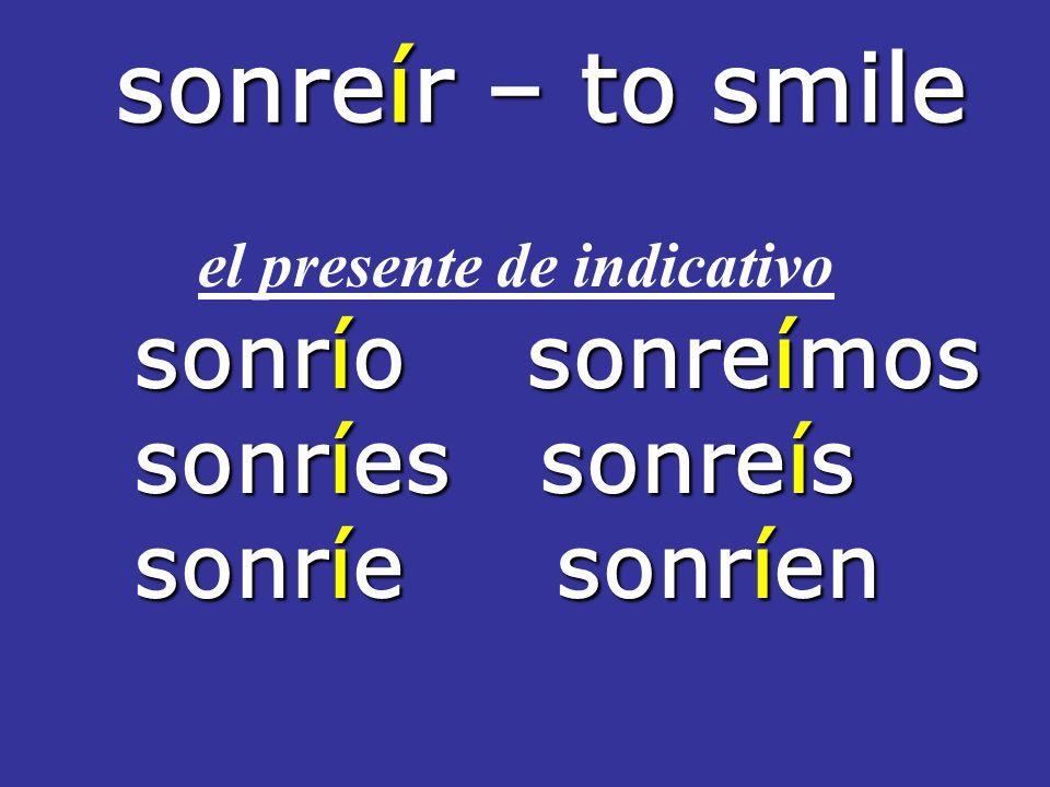 sonreír – to smile sonreír – to smile el presente de indicativo sonrío sonreímos sonríes sonreís sonríe sonríen
