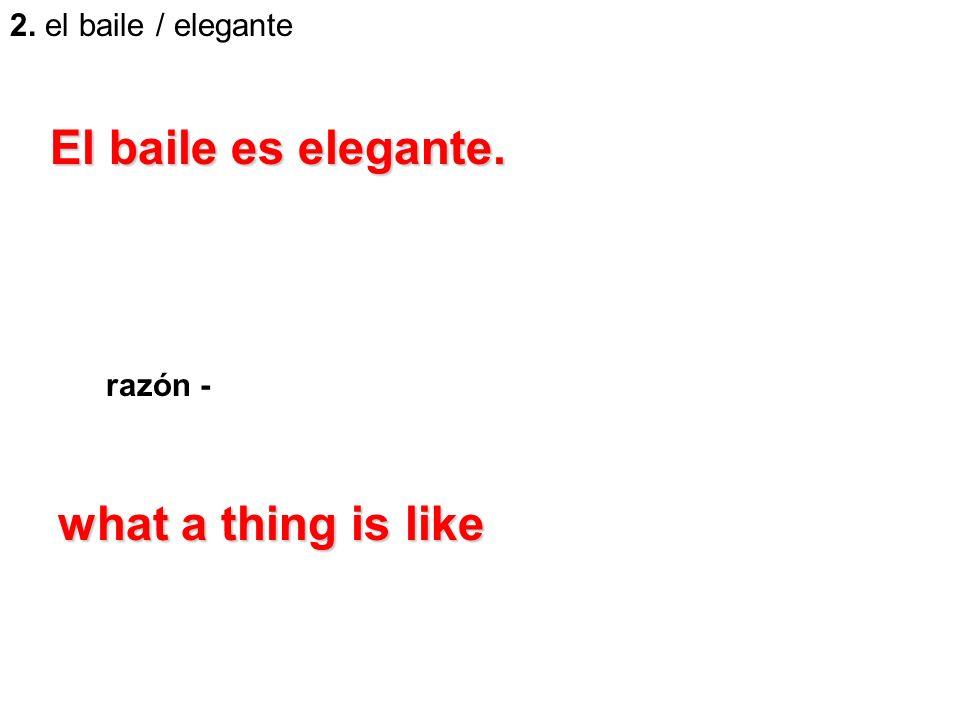 2. el baile / elegante razón - El baile es elegante. what a thing is like