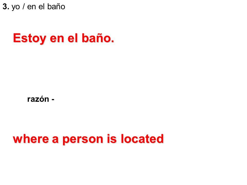 3. yo / en el baño razón - Estoy en el baño. where a person is located