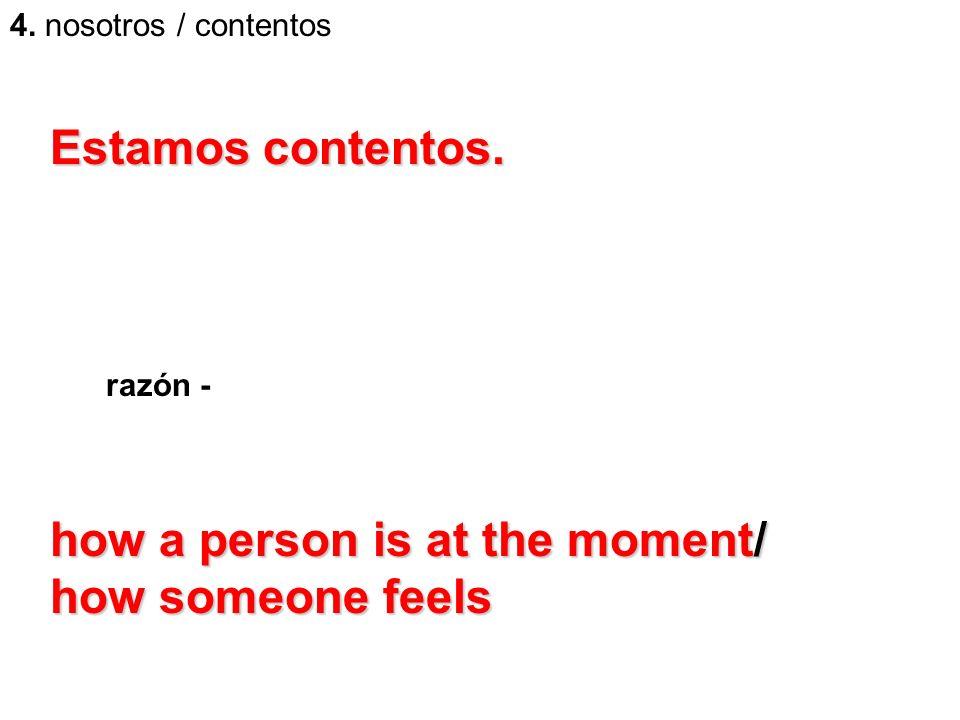 4. nosotros / contentos Estamos contentos. razón - how a person is at the moment/ how someone feels
