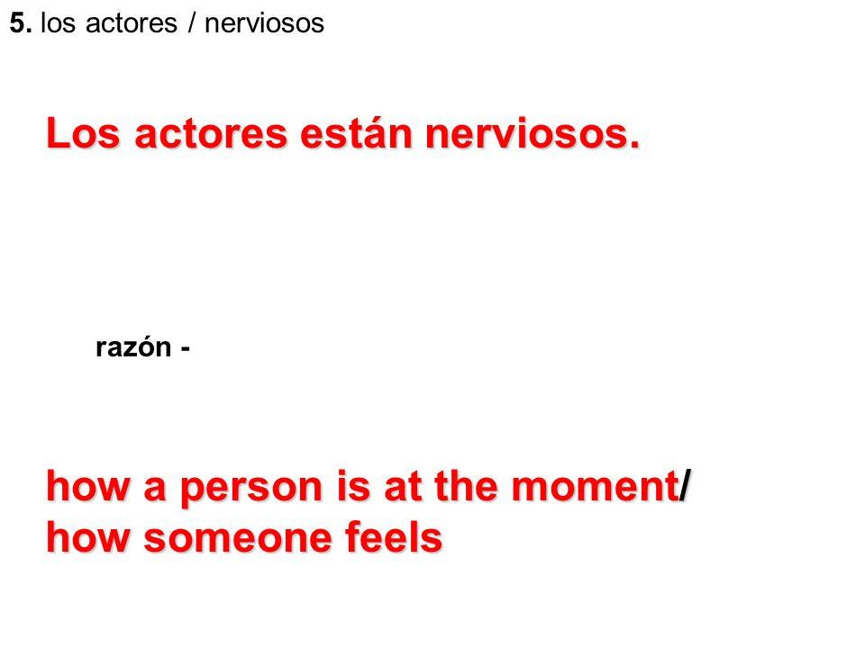 5. los actores / nerviosos razón - how a person is at the moment/ how someone feels Los actores están nerviosos.