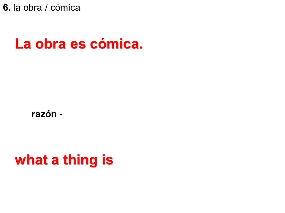6. la obra / cómica razón - La obra es cómica. what a thing is