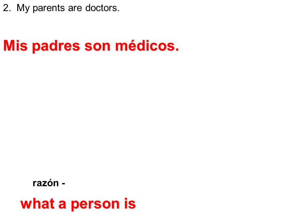 2. My parents are doctors. razón - Mis padres son médicos. what a person is