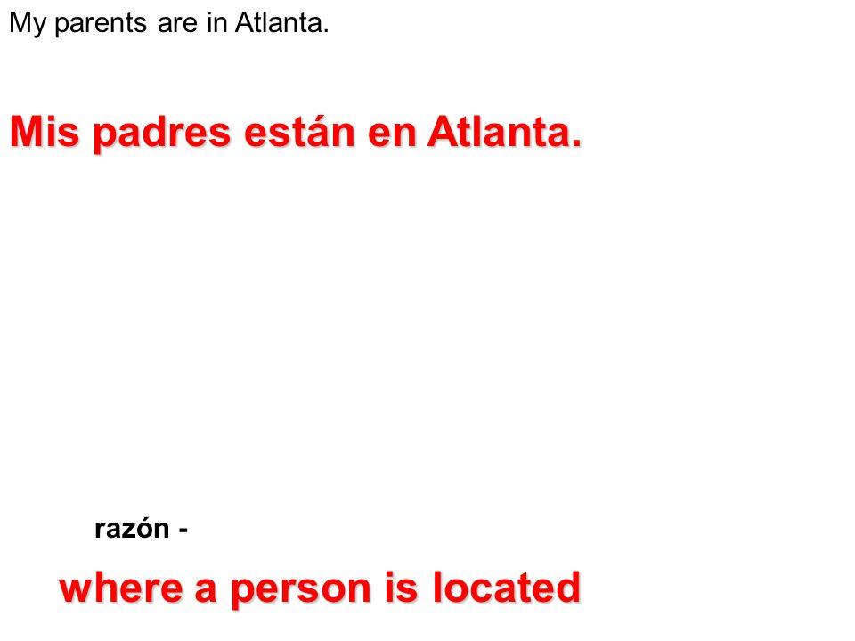 My parents are in Atlanta. razón - Mis padres están en Atlanta. where a person is located