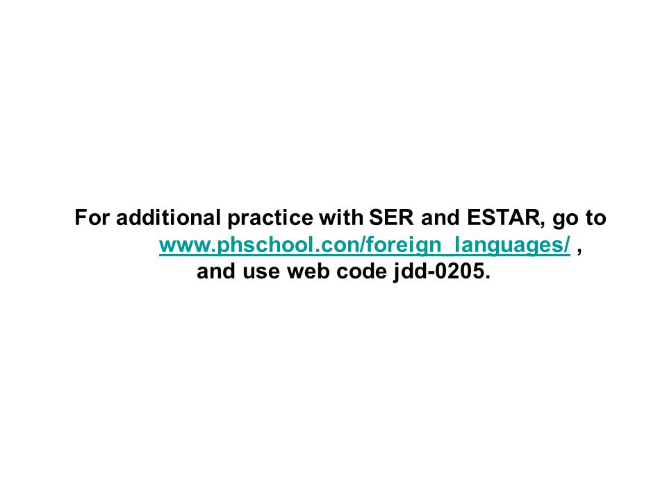 For additional practice with SER and ESTAR, go to www.phschool.con/foreign_languages/,www.phschool.con/foreign_languages/ and use web code jdd-0205.