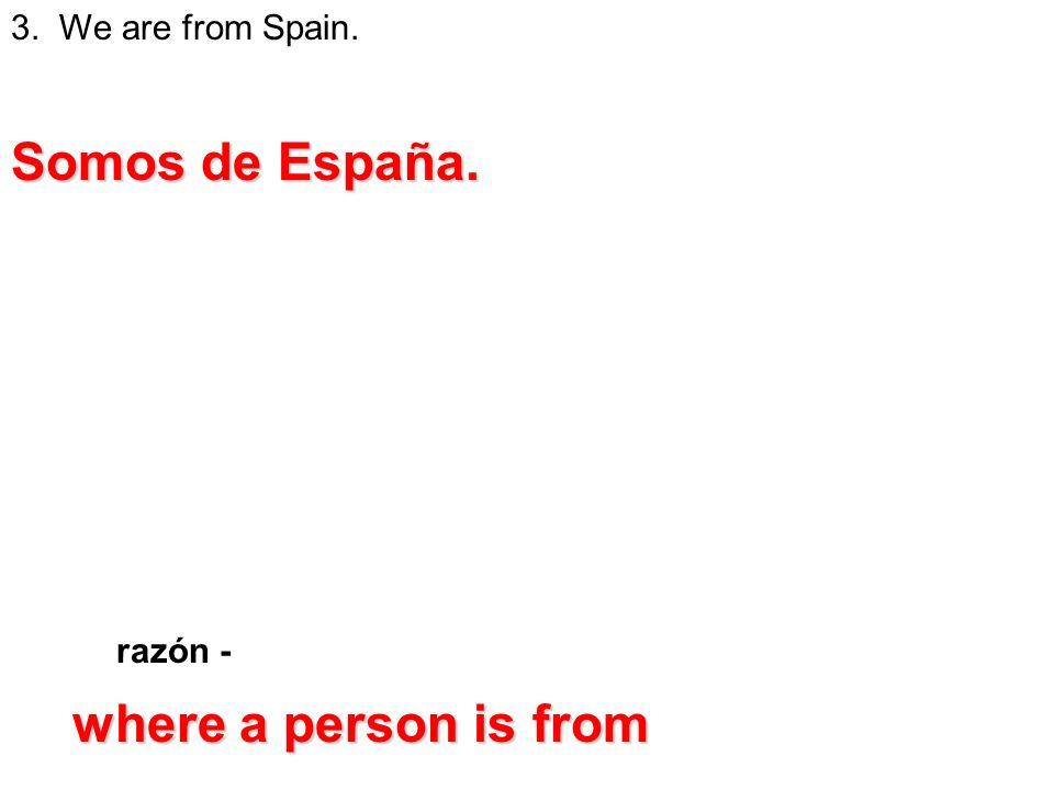 3. We are from Spain. razón - Somos de España. where a person is from