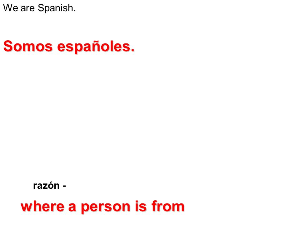 We are Spanish. razón - Somos españoles. where a person is from