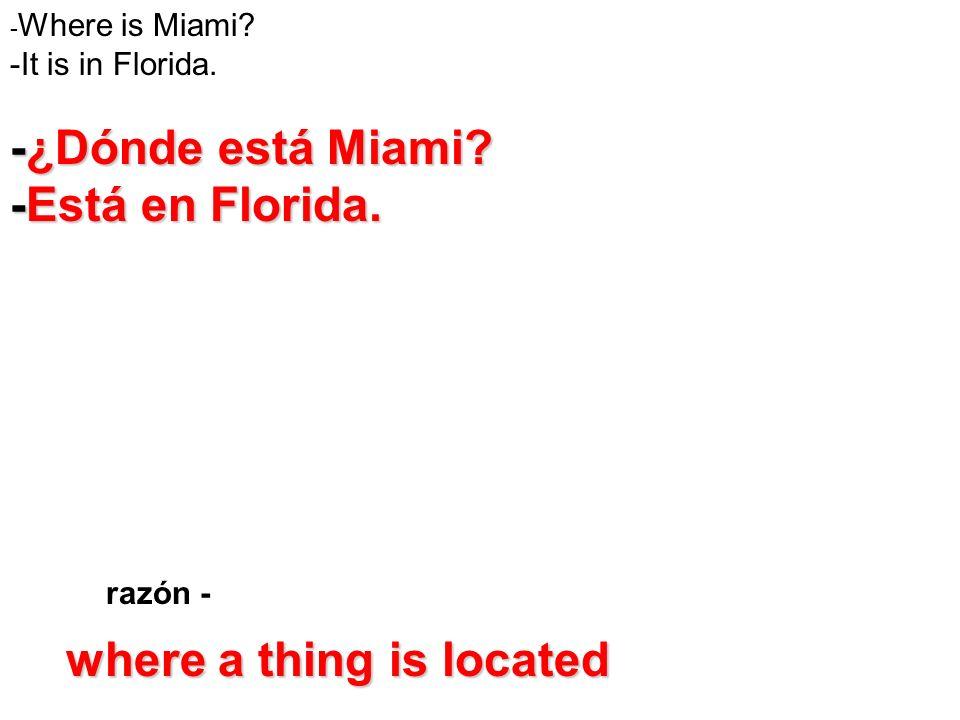 razón - - Where is Miami? -It is in Florida. -¿Dónde está Miami? -Está en Florida. where a thing is located