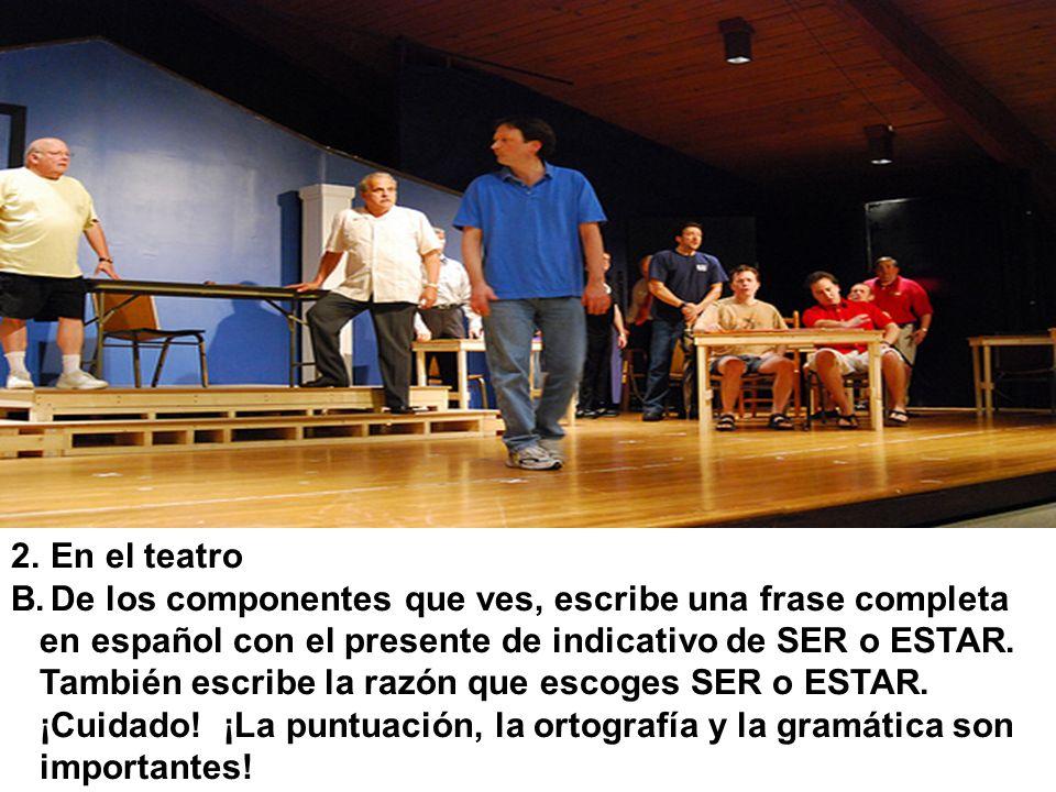 2.En el teatro B.De los componentes que ves, escribe una frase completa en español con el presente de indicativo de SER o ESTAR. También escribe la ra