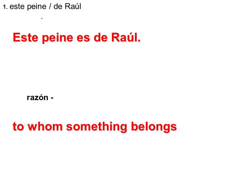 1. este peine / de Raúl. razón - Este peine es de Raúl. to whom something belongs