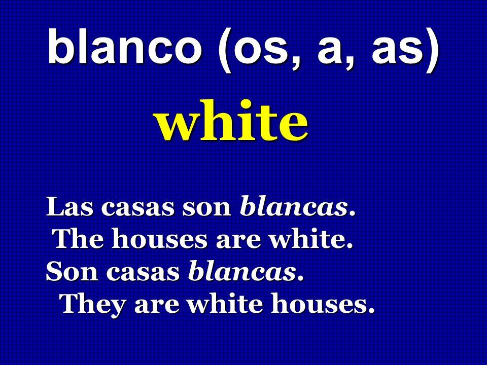 blanco (os, a, as) white Las casas son blancas. The houses are white. The houses are white. Son casas blancas. They are white houses. They are white h