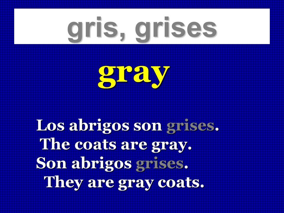 gris, grises gray Los abrigos son grises. The coats are gray. The coats are gray. Son abrigos grises. They are gray coats. They are gray coats.