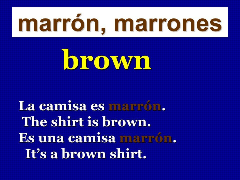 marrón, marrones brown La camisa es marrón. The shirt is brown. The shirt is brown. Es una camisa marrón. Its a brown shirt. Its a brown shirt.