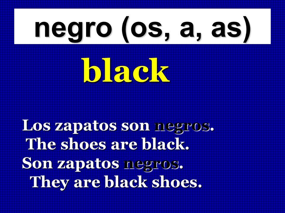 negro (os, a, as) black Los zapatos son negros. The shoes are black. The shoes are black. Son zapatos negros. They are black shoes. They are black sho