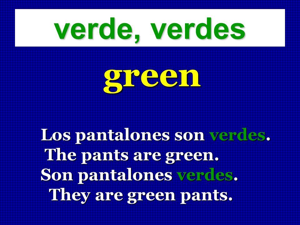 verde, verdes green Los pantalones son verdes. The pants are green. The pants are green. Son pantalones verdes. They are green pants. They are green p