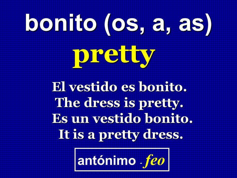 bonito (os, a, as) pretty El vestido es bonito. The dress is pretty. The dress is pretty. Es un vestido bonito. It is a pretty dress. It is a pretty d