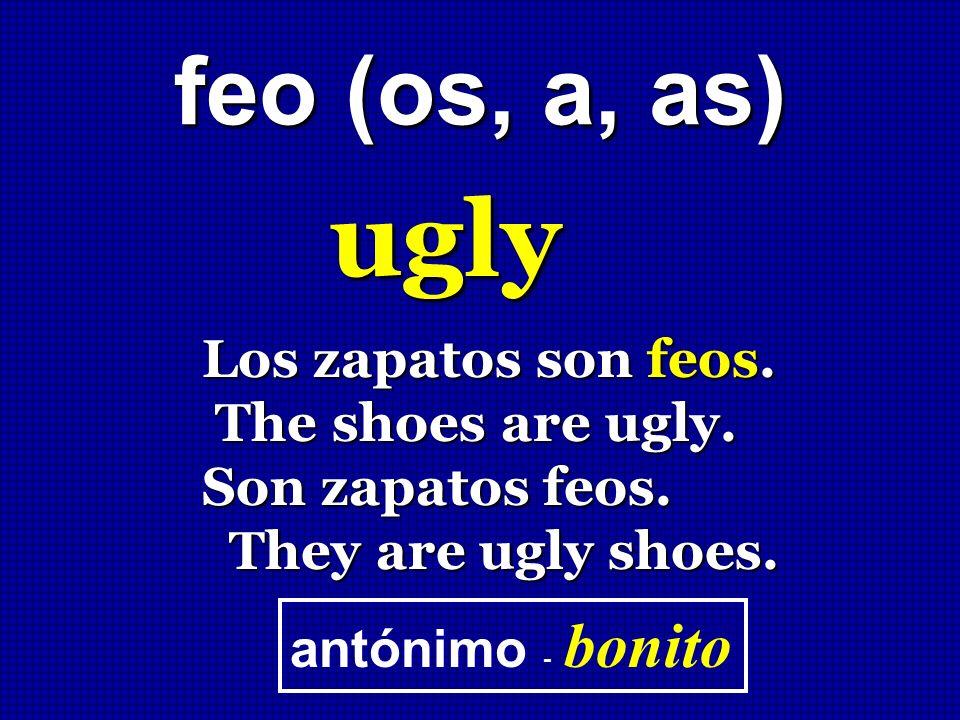 feo (os, a, as) ugly Los zapatos son feos. The shoes are ugly. The shoes are ugly. Son zapatos feos. They are ugly shoes. They are ugly shoes. antónim