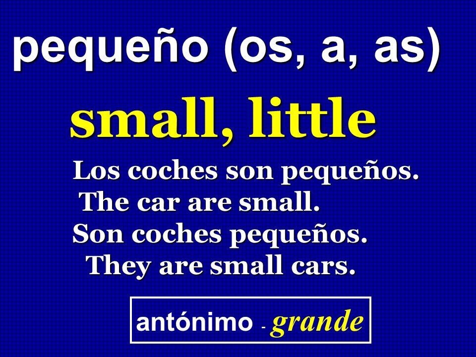 pequeño (os, a, as) small, little Los coches son pequeños. The car are small. The car are small. Son coches pequeños. They are small cars. They are sm