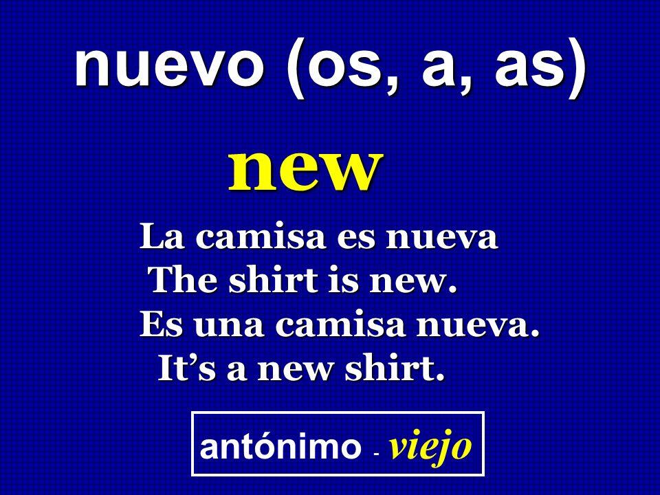 nuevo (os, a, as) new La camisa es nueva The shirt is new. The shirt is new. Es una camisa nueva. Its a new shirt. Its a new shirt. antónimo - viejo