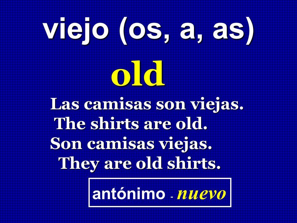 viejo (os, a, as) old Las camisas son viejas. The shirts are old. The shirts are old. Son camisas viejas. They are old shirts. They are old shirts. an