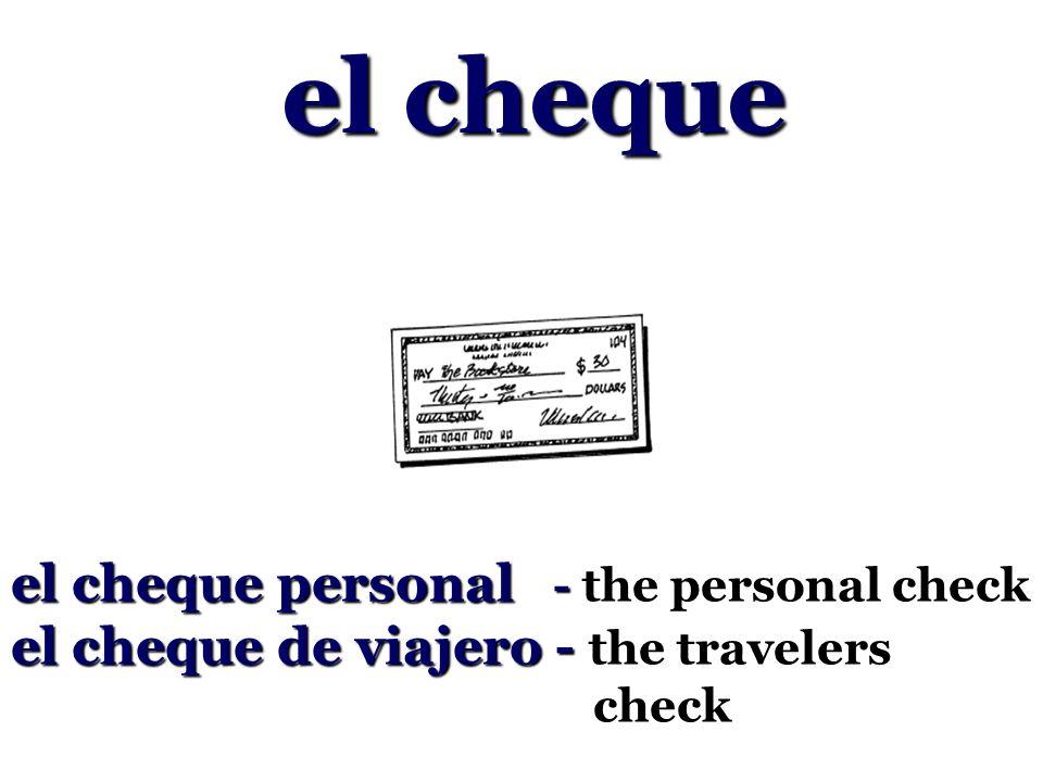 el cheque el cheque personal - the personal check el cheque de viajero - the travelers check