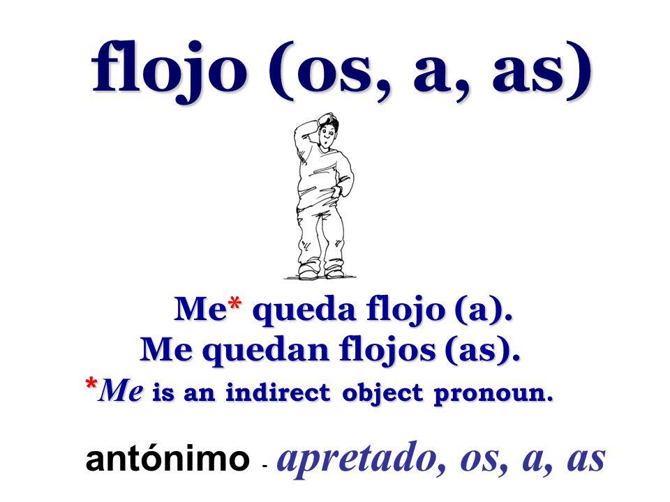 flojo (os, a, as) Me* queda flojo (a). Me* queda flojo (a). Me quedan flojos (as). Me quedan flojos (as). * Me is an indirect object pronoun. * Me is