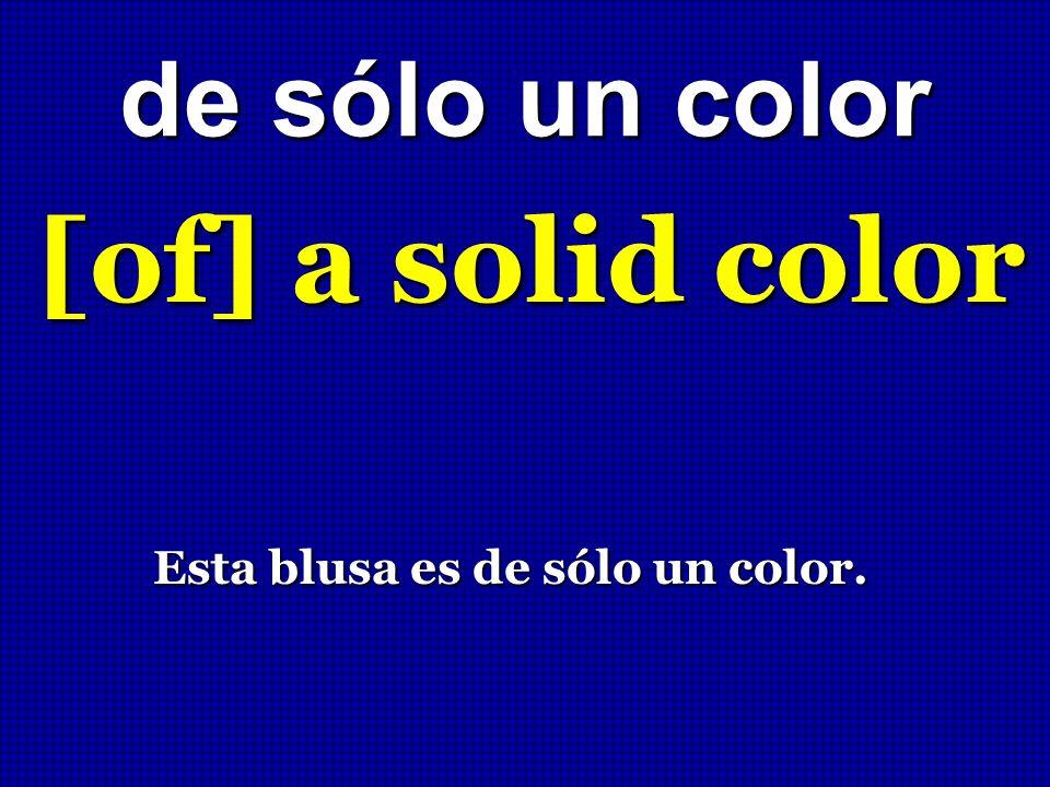 de sólo un color [of] a solid color Esta blusa es de sólo un color. Esta blusa es de sólo un color.
