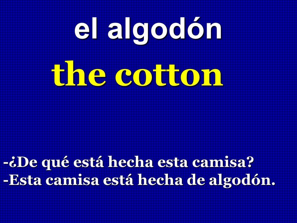 el algodón the cotton -¿De qué está hecha esta camisa? -Esta camisa está hecha de algodón.