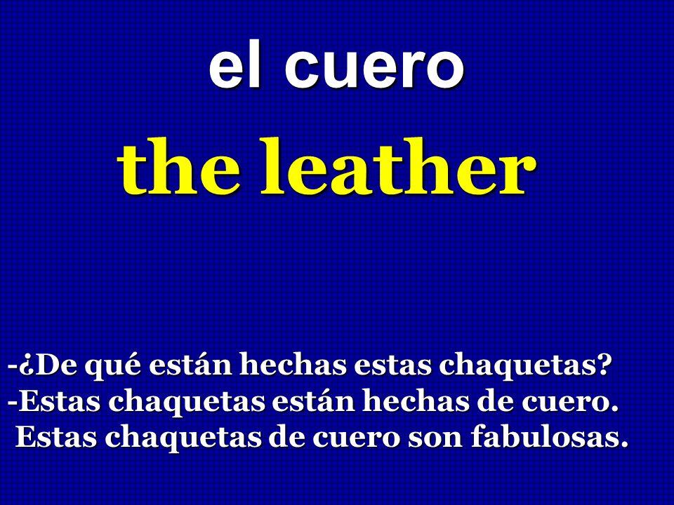 el cuero the leather -¿De qué están hechas estas chaquetas? -Estas chaquetas están hechas de cuero. Estas chaquetas de cuero son fabulosas. Estas chaq