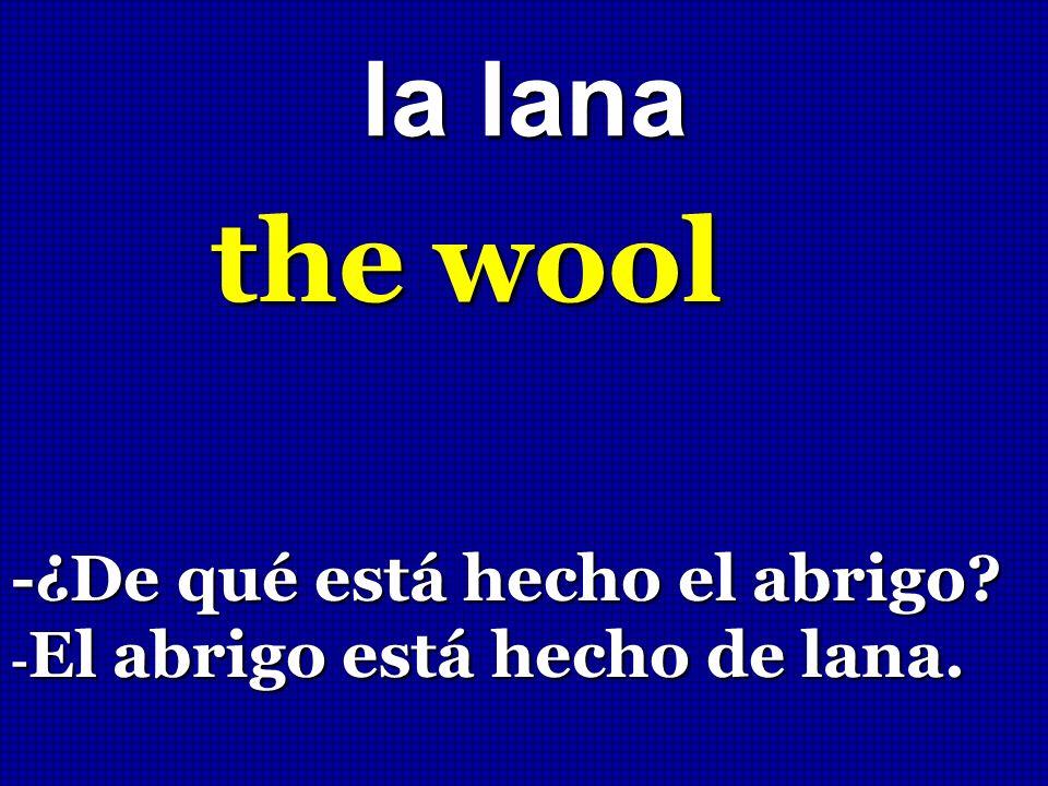 la lana the wool -¿De qué está hecho el abrigo? - El abrigo está hecho de lana.