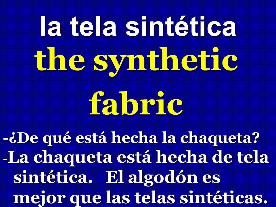 la tela sintética the synthetic fabric -¿De qué está hecha la chaqueta? - La chaqueta está hecha de tela sintética. El algodón es mejor que las telas