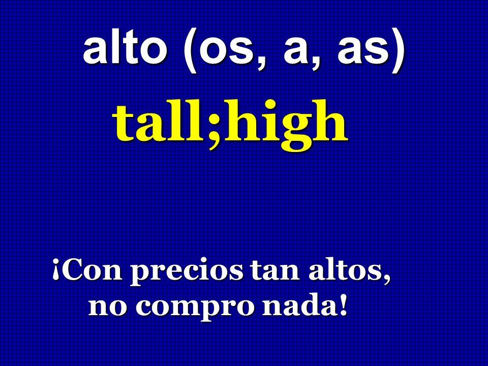 alto (os, a, as) tall;high ¡Con precios tan altos, ¡Con precios tan altos, no compro nada! no compro nada!