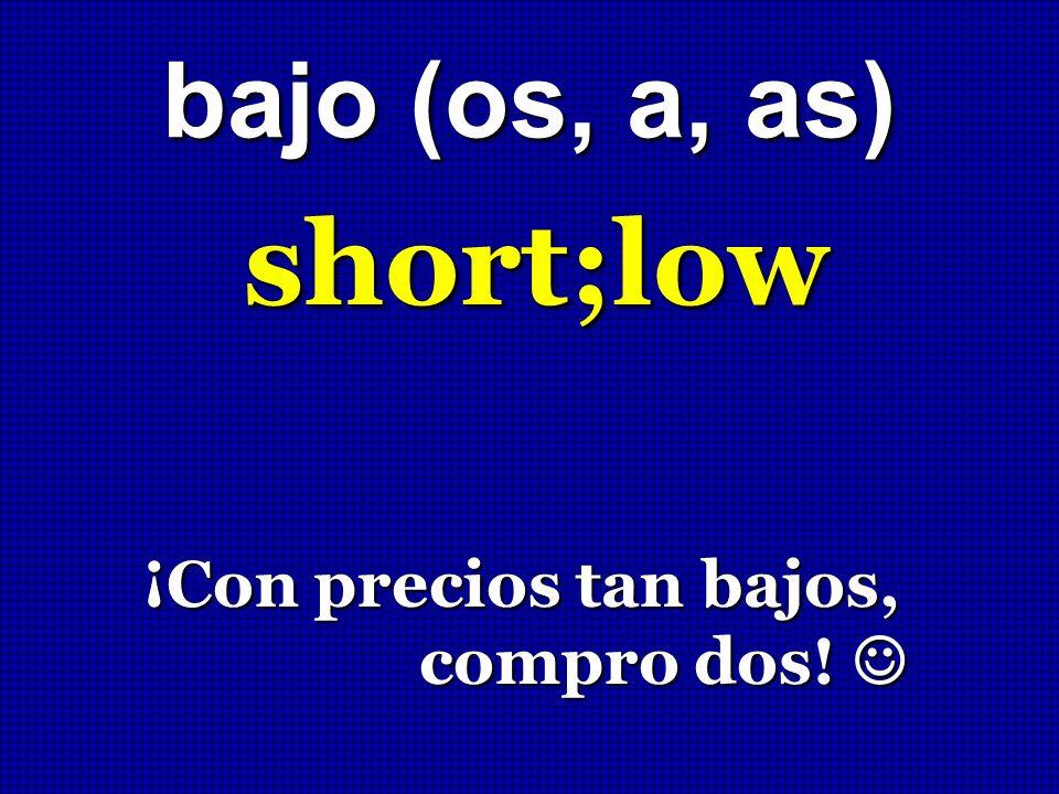 bajo (os, a, as) short;low ¡Con precios tan bajos, compro dos! ¡Con precios tan bajos, compro dos!