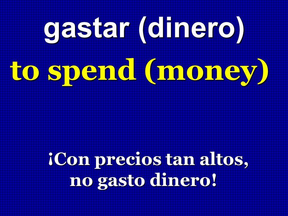 gastar (dinero) to spend (money) ¡Con precios tan altos, ¡Con precios tan altos, no gasto dinero! no gasto dinero!