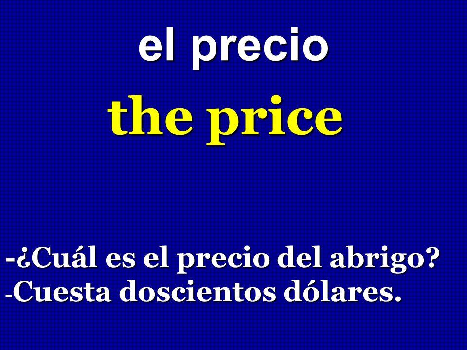 el precio the price -¿Cuál es el precio del abrigo? - Cuesta doscientos dólares.