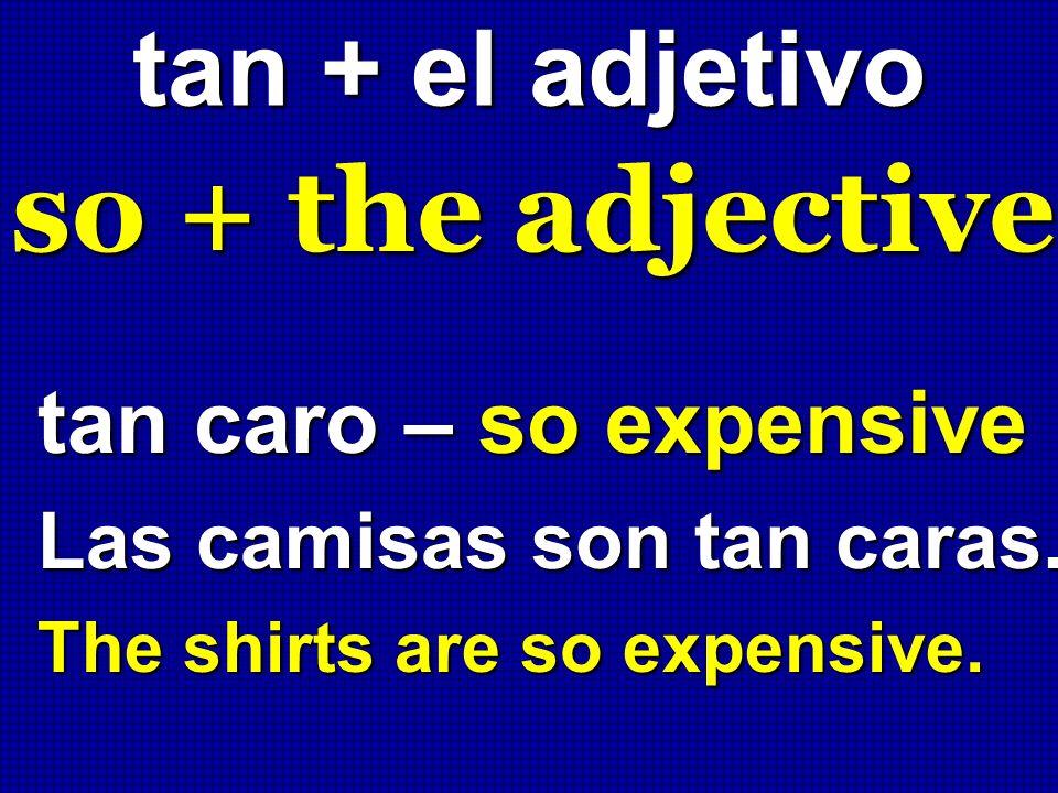 tan + el adjetivo so + the adjective tan caro – so expensive Las camisas son tan caras. The shirts are so expensive.