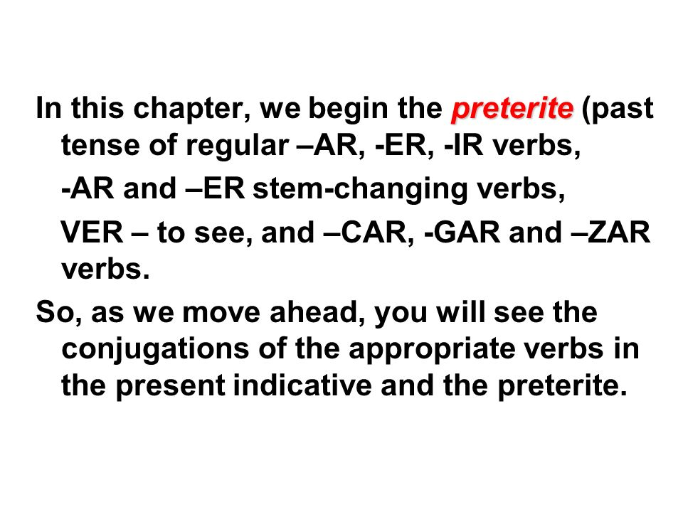 preterite In this chapter, we begin the preterite (past tense of regular –AR, -ER, -IR verbs, -AR and –ER stem-changing verbs, VER – to see, and –CAR,