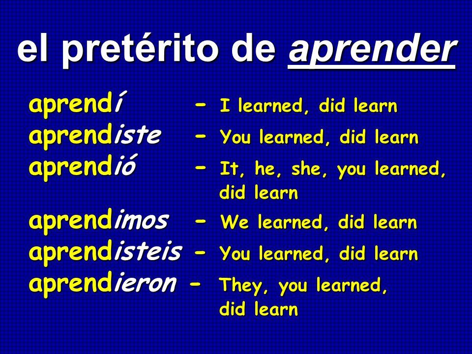 el pretérito de aprender el pretérito de aprender aprendí - I learned, did learn aprendiste - You learned, did learn aprendió - It, he, she, you learn