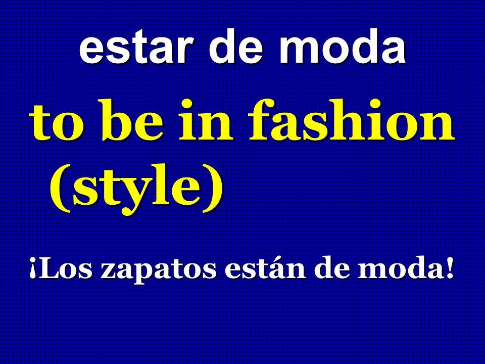 estar de moda to be in fashion (style) ¡Los zapatos están de moda! ¡Los zapatos están de moda!