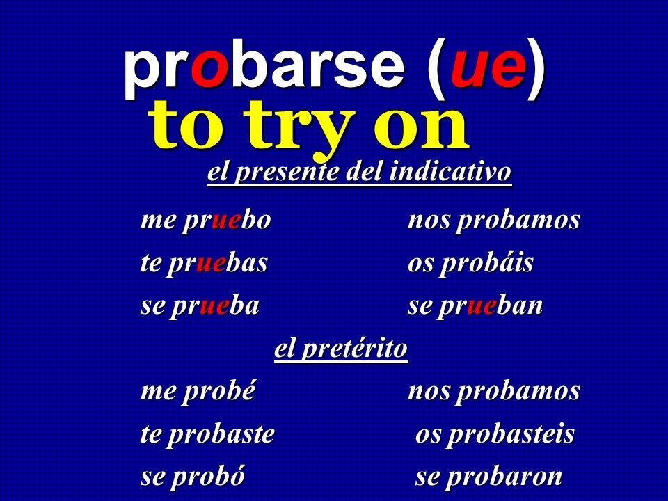 probarse (ue) to try on el presente del indicativo el presente del indicativo me pruebonos probamos te pruebas os probáis se prueba se prueban el pret