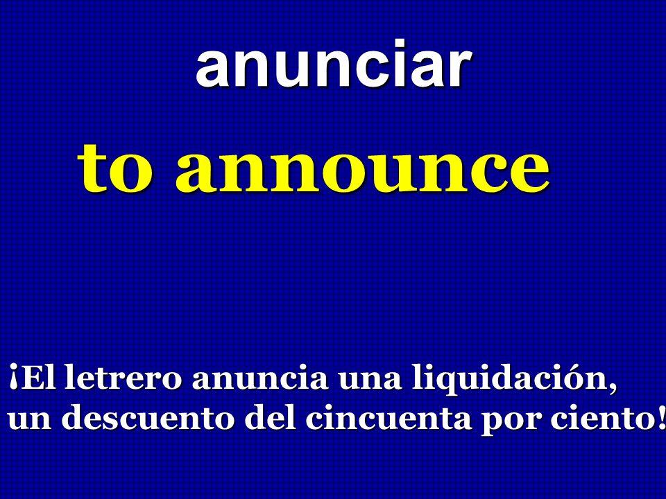 anunciar to announce ¡ El letrero anuncia una liquidación, un descuento del cincuenta por ciento!
