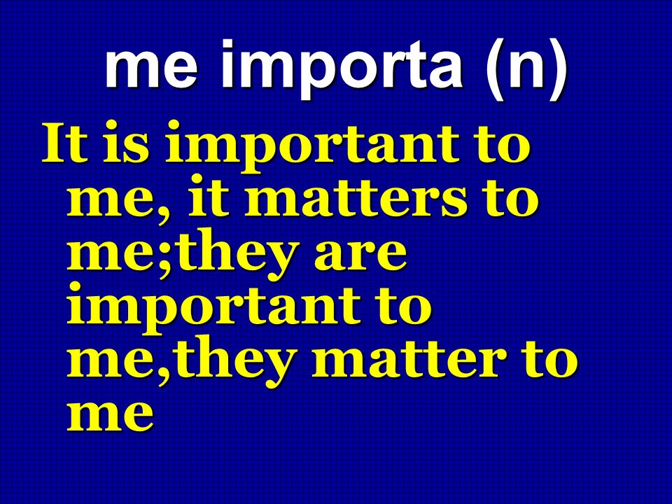 me importa (n) It is important to me, it matters to me;they are important to me,they matter to me