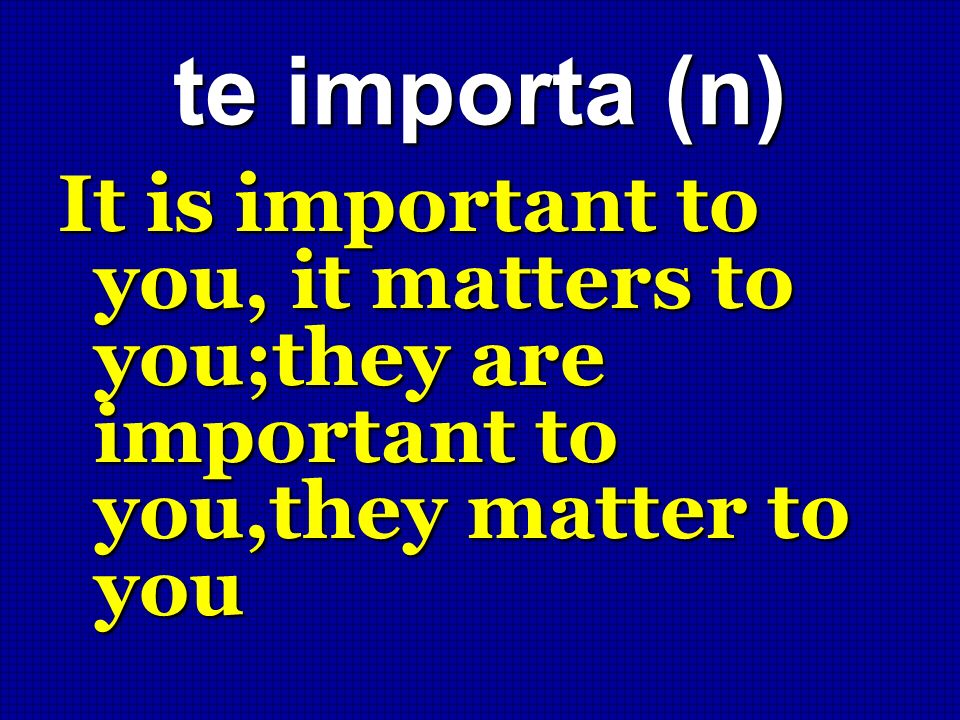 te importa (n) It is important to you, it matters to you;they are important to you,they matter to you
