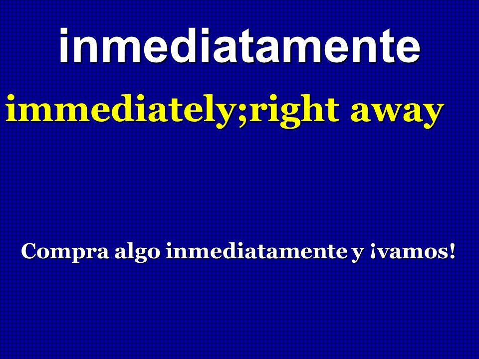 inmediatamente immediately;right away Compra algo inmediatamente y ¡vamos!