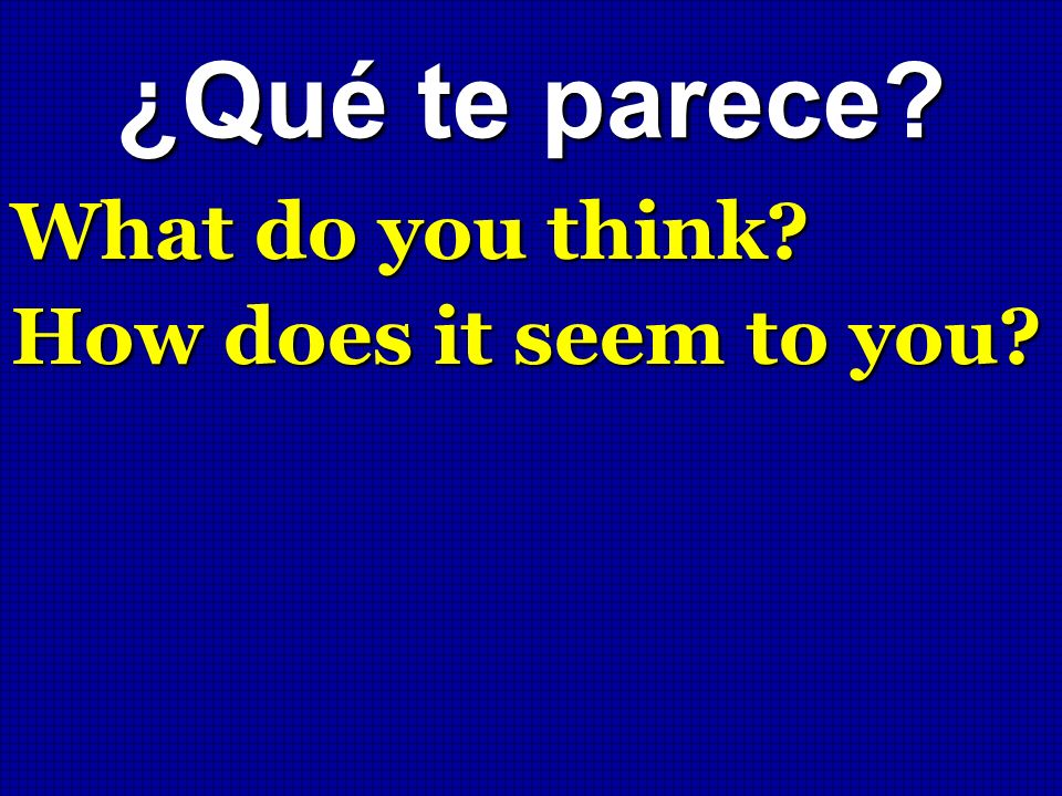 ¿Qué te parece? What do you think? How does it seem to you?