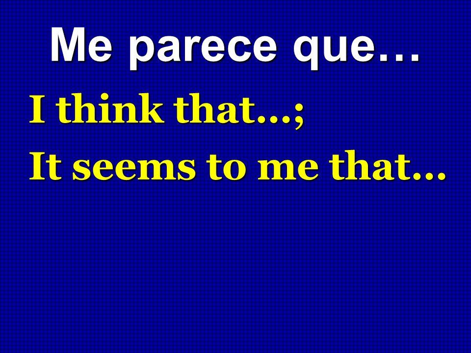 Me parece que… I think that…; It seems to me that…