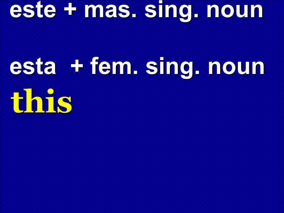 este + mas. sing. noun esta + fem. sing. noun este + mas. sing. noun esta + fem. sing. noun this